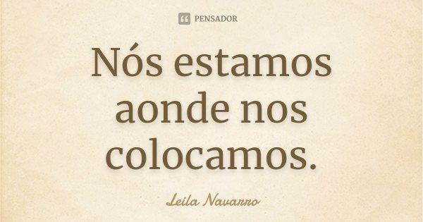 Nós estamos aonde nos colocamos.... Frase de Leila Navarro.