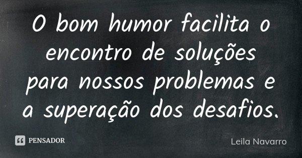O bom humor facilita o encontro de soluções para nossos problemas e a superação dos desafios.... Frase de Leila Navarro.