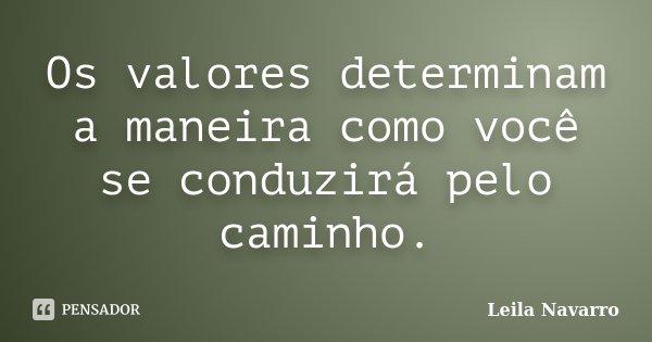 Os valores determinam a maneira como você se conduzirá pelo caminho.... Frase de Leila Navarro.