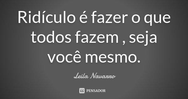 Ridículo é fazer o que todos fazem , seja você mesmo.... Frase de Leila Navarro.