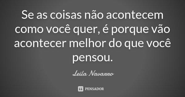 Se as coisas não acontecem como você quer, é porque vão acontecer melhor do que você pensou.... Frase de Leila Navarro.