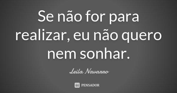 Se não for para realizar, eu não quero nem sonhar.... Frase de Leila Navarro.