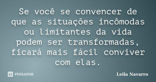Se você se convencer de que as situações incômodas ou limitantes da vida podem ser transformadas, ficará mais fácil conviver com elas.... Frase de Leila Navarro.