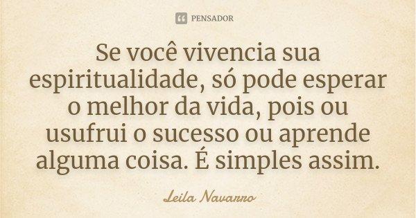 Se você vivencia sua espiritualidade, só pode esperar o melhor da vida, pois ou usufrui o sucesso ou aprende alguma coisa. É simples assim.... Frase de Leila Navarro.