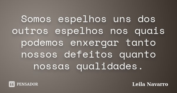 Somos espelhos uns dos outros espelhos nos quais podemos enxergar tanto nossos defeitos quanto nossas qualidades.... Frase de Leila Navarro.