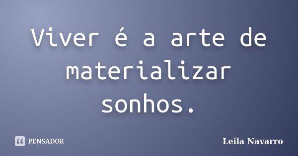Viver é a arte de materializar sonhos.... Frase de Leila Navarro.