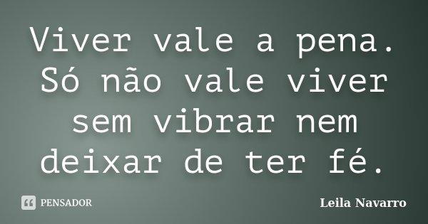 Viver vale a pena. Só não vale viver sem vibrar nem deixar de ter fé.... Frase de Leila Navarro.