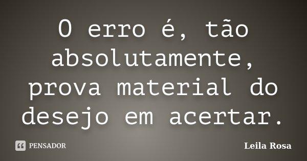 O erro é, tão absolutamente, prova material do desejo em acertar.... Frase de Leila Rosa.