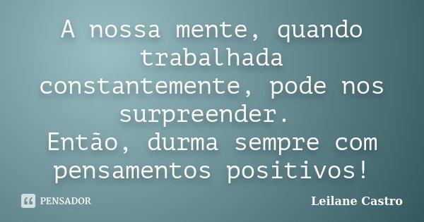 A nossa mente, quando trabalhada constantemente, pode nos surpreender. Então, durma sempre com pensamentos positivos!... Frase de Leilane Castro.