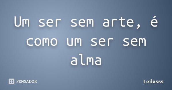 Um ser sem arte, é como um ser sem alma... Frase de Leilasss.