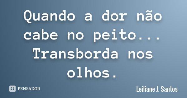 Quando a dor não cabe no peito... Transborda nos olhos.... Frase de Leiliane J. Santos.