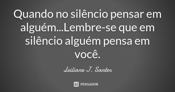 Quando no silêncio pensar em alguém...Lembre-se que em silêncio alguém pensa em você.... Frase de Leiliane J. Santos.