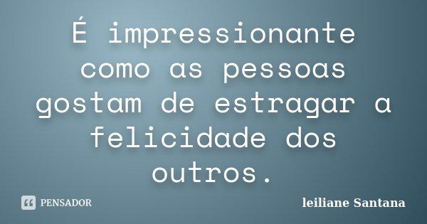 É impressionante como as pessoas gostam de estragar a felicidade dos outros.... Frase de Leiliane Santana.