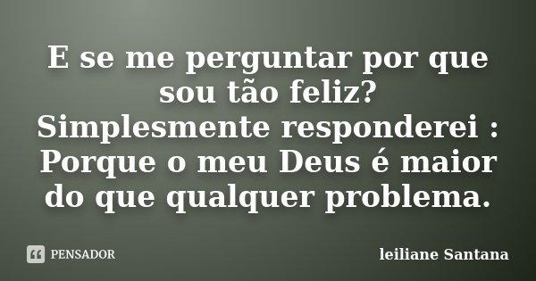 E se me perguntar por que sou tão feliz? Simplesmente responderei : Porque o meu Deus é maior do que qualquer problema.... Frase de Leiliane Santana.