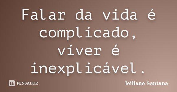 Falar da vida é complicado, viver é inexplicável.... Frase de Leiliane Santana.