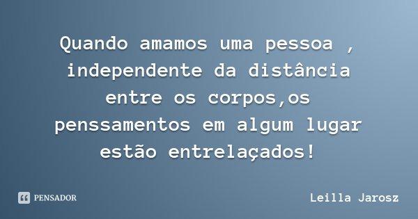 Quando amamos uma pessoa , independente da distância entre os corpos,os penssamentos em algum lugar estão entrelaçados!... Frase de Leilla Jarosz.