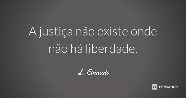 A justiça não existe onde não há liberdade.... Frase de L. Einaudi.