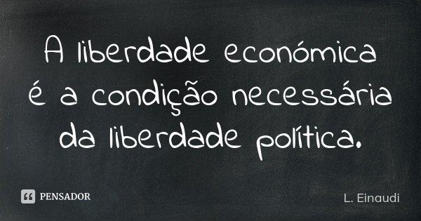 A liberdade económica é a condição necessária da liberdade política.... Frase de L. Einaudi.