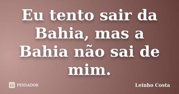 Eu tento sair da Bahia, mas a Bahia não sai de mim.... Frase de Leinho Costa.