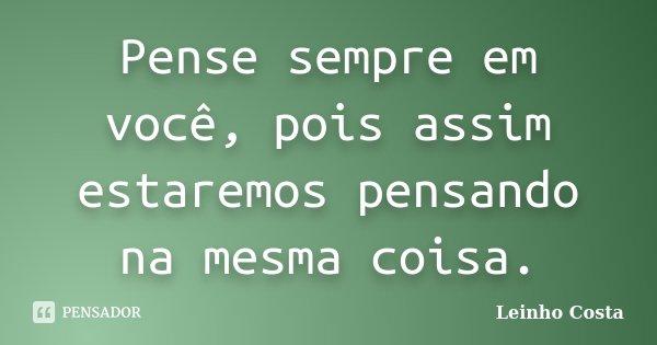 Pense sempre em você, pois assim estaremos pensando na mesma coisa.... Frase de Leinho Costa.