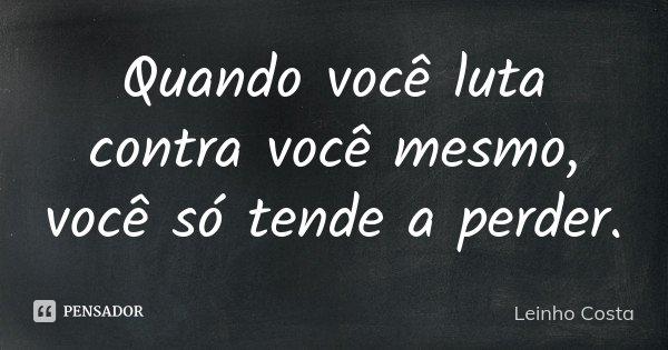 Quando você luta contra você mesmo, você só tende a perder.... Frase de Leinho Costa.