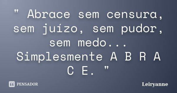 """"""" Abrace sem censura, sem juízo, sem pudor, sem medo... Simplesmente A B R A C E. """"... Frase de Leiryanne."""