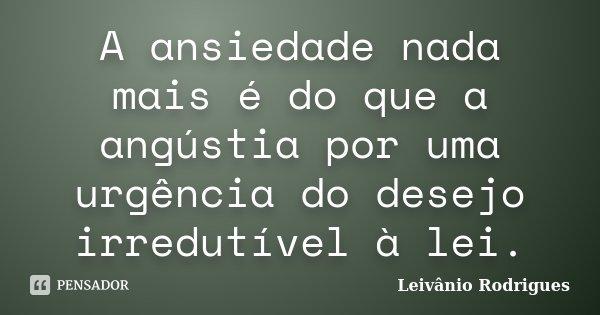 A ansiedade nada mais é do que a angústia por uma urgência do desejo irredutível à lei.... Frase de Leivânio Rodrigues.