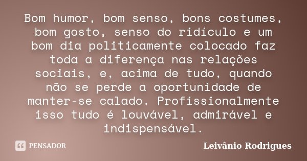 Bom humor, bom senso, bons costumes, bom gosto, senso do ridículo e um bom dia politicamente colocado, faz toda a diferença nas relações sociais, e acima de tud... Frase de Leivânio Rodrigues.