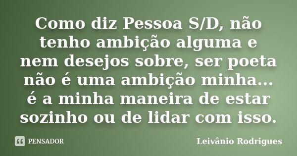 Como diz Pessoa S/D, não tenho ambição alguma e nem desejos sobre, ser poeta não é uma ambição minha... é a minha maneira de estar sozinho ou de lidar com isso.... Frase de Leivânio Rodrigues.