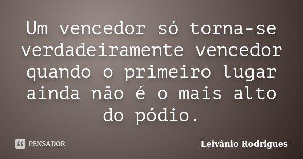 Um vencedor só torna-se verdadeiramente vencedor quando o primeiro lugar ainda não é o mais alto do pódio.... Frase de Leivânio Rodrigues.