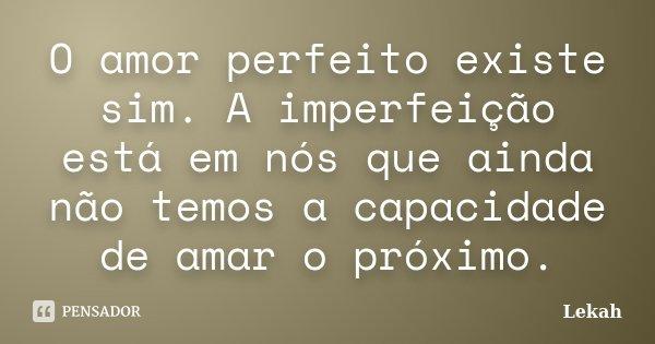 O amor perfeito existe sim. A imperfeição está em nós que ainda não temos a capacidade de amar o próximo.... Frase de Lekah.