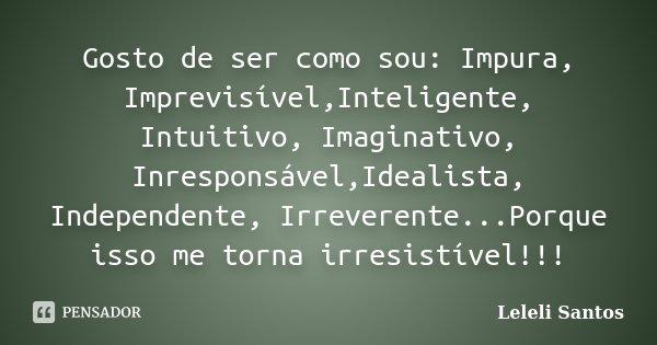 Gosto de ser como sou: Impura, Imprevisível,Inteligente, Intuitivo, Imaginativo, Inresponsável,Idealista, Independente, Irreverente...Porque isso me torna irres... Frase de Leleli Santos.