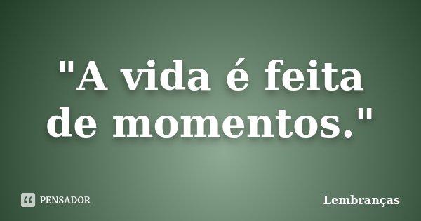 A Vida é Feita De Momentos Lembranças