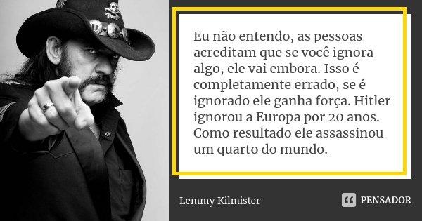 Eu não entendo, as pessoas acreditam que se você ignora algo, ele vai embora. Isso é completamente errado, se é ignorado ele ganha força. Hitler ignorou a Europ... Frase de Lemmy Kilmister.