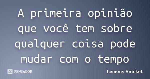 A primeira opinião que você tem sobre qualquer coisa pode mudar com o tempo... Frase de Lemony Snicket.