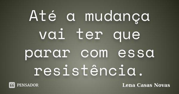 Até a mudança vai ter que parar com essa resistência.... Frase de Lena Casas Novas.