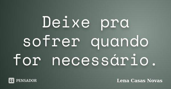 Deixe pra sofrer quando for necessário.... Frase de Lena Casas Novas.