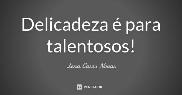 Delicadeza é para talentosos!... Frase de Lena Casas Novas.