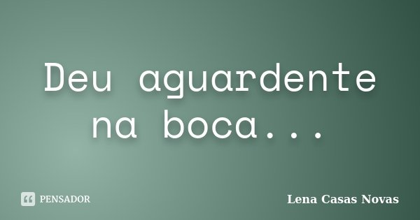 Deu aguardente na boca...... Frase de Lena Casas Novas.