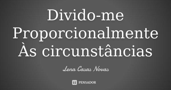 Divido-me Proporcionalmente Às circunstâncias... Frase de Lena Casas Novas.