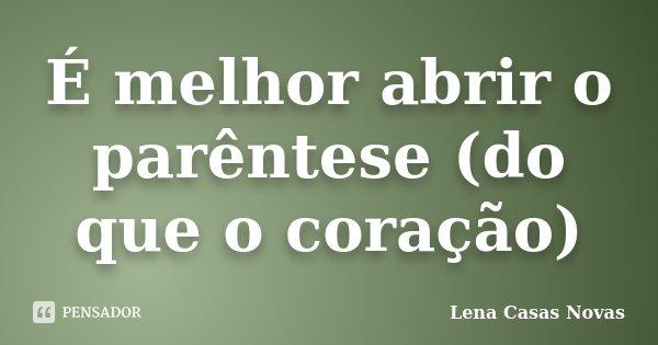 É melhor abrir o parêntese (do que o coração)... Frase de Lena Casas Novas.
