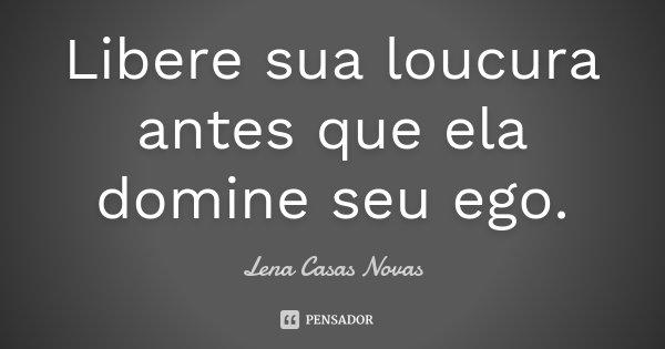 Libere sua loucura antes que ela domine seu ego.... Frase de Lena Casas Novas.