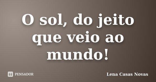 O sol, do jeito que veio ao mundo!... Frase de Lena Casas Novas.