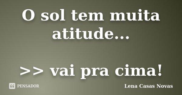 O sol tem muita atitude... >> vai pra cima!... Frase de Lena Casas Novas.