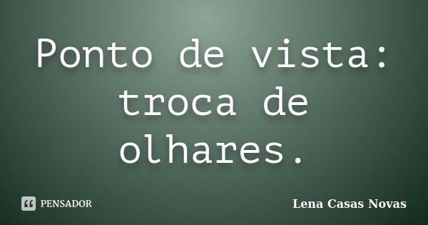 Ponto de vista: troca de olhares.... Frase de Lena Casas Novas.