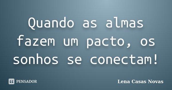 Quando as almas fazem um pacto, os sonhos se conectam!... Frase de Lena Casas Novas.
