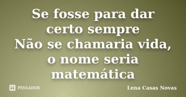 Se fosse para dar certo sempre Não se chamaria vida, o nome seria matemática... Frase de Lena Casas Novas.