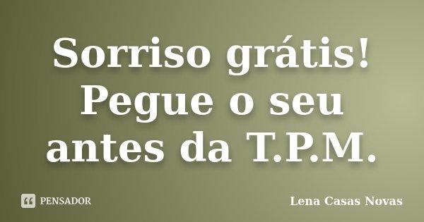 Sorriso grátis! Pegue o seu antes da T.P.M.... Frase de Lena Casas Novas.