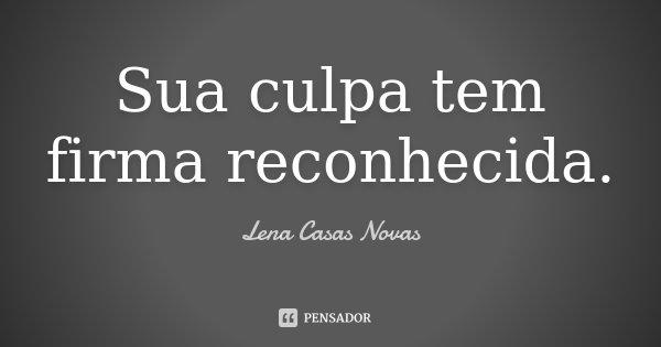 Sua culpa tem firma reconhecida.... Frase de Lena Casas Novas.