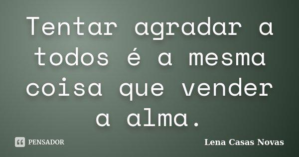 Tentar agradar a todos é a mesma coisa que vender a alma.... Frase de Lena Casas Novas.